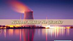 Nükleer Atıklar Ne Olacak?